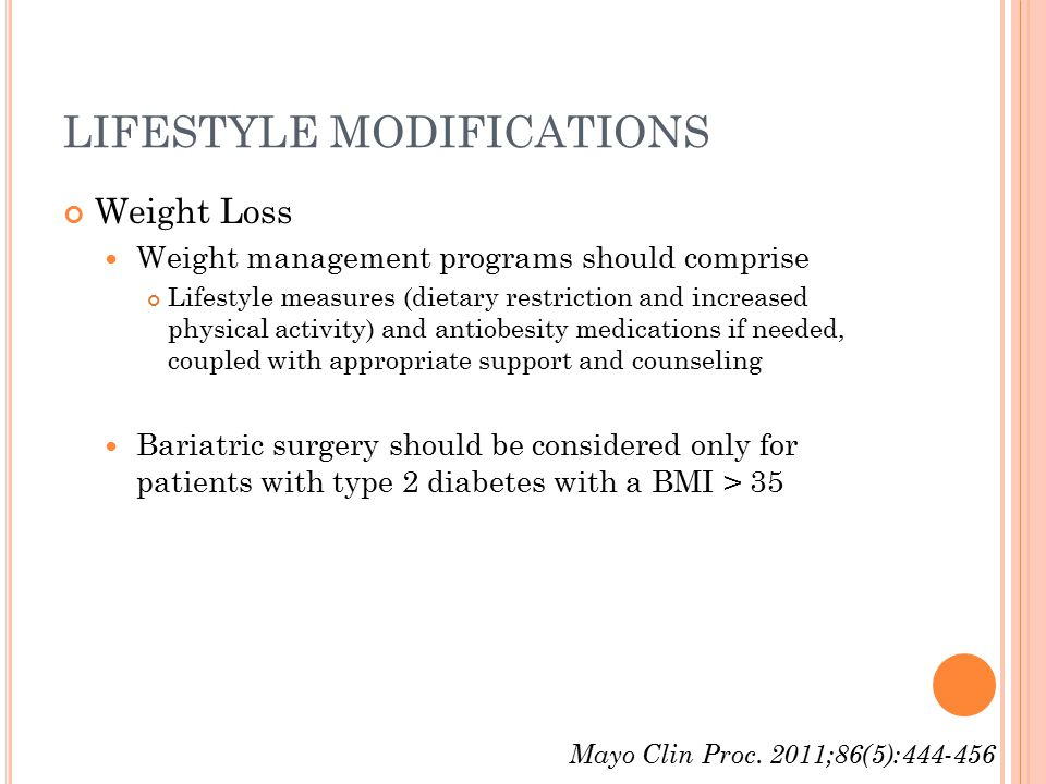 LIFESTYLE MODIFICATIONS Weight Loss Weight management programs should comprise Lifestyle measures (dietary restriction and increased physical activity) and antiobesity medications if needed, coupled with appropriate support and counseling Bariatric surgery should be considered only for patients with type 2 diabetes with a BMI > 35 Mayo Clin Proc.