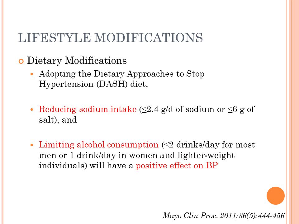 LIFESTYLE MODIFICATIONS Dietary Modifications Adopting the Dietary Approaches to Stop Hypertension (DASH) diet, Reducing sodium intake (≤2.4 g/d of sodium or ≤6 g of salt), and Limiting alcohol consumption (≤2 drinks/day for most men or 1 drink/day in women and lighter-weight individuals) will have a positive effect on BP Mayo Clin Proc.