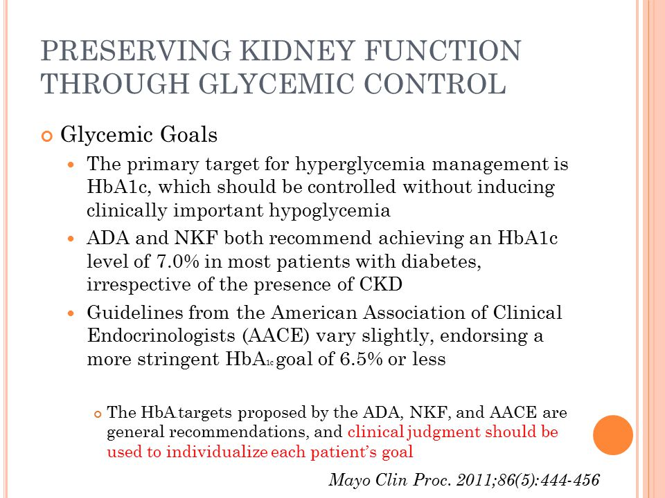 PRESERVING KIDNEY FUNCTION THROUGH GLYCEMIC CONTROL Glycemic Goals The primary target for hyperglycemia management is HbA1c, which should be controlle