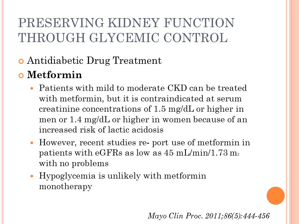PRESERVING KIDNEY FUNCTION THROUGH GLYCEMIC CONTROL Antidiabetic Drug Treatment Metformin Patients with mild to moderate CKD can be treated with metformin, but it is contraindicated at serum creatinine concentrations of 1.5 mg/dL or higher in men or 1.4 mg/dL or higher in women because of an increased risk of lactic acidosis However, recent studies re- port use of metformin in patients with eGFRs as low as 45 mL/min/1.73 m 2 with no problems Hypoglycemia is unlikely with metformin monotherapy Mayo Clin Proc.