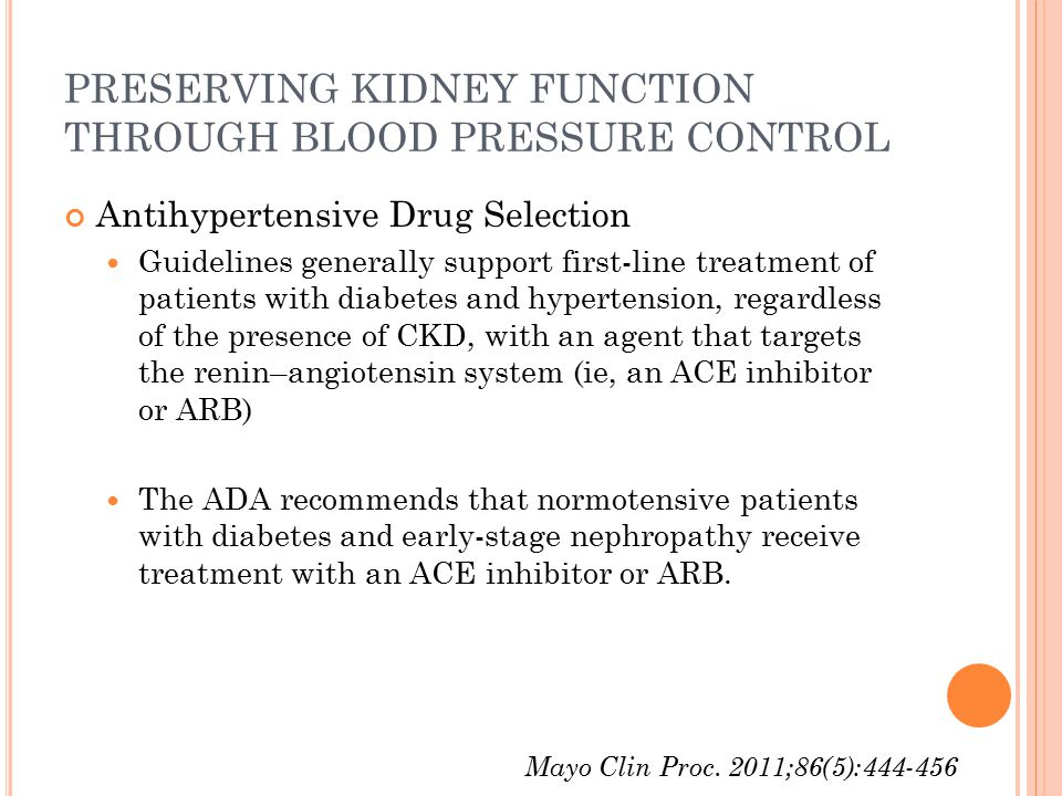 PRESERVING KIDNEY FUNCTION THROUGH BLOOD PRESSURE CONTROL Antihypertensive Drug Selection Guidelines generally support first-line treatment of patients with diabetes and hypertension, regardless of the presence of CKD, with an agent that targets the renin–angiotensin system (ie, an ACE inhibitor or ARB) The ADA recommends that normotensive patients with diabetes and early-stage nephropathy receive treatment with an ACE inhibitor or ARB.