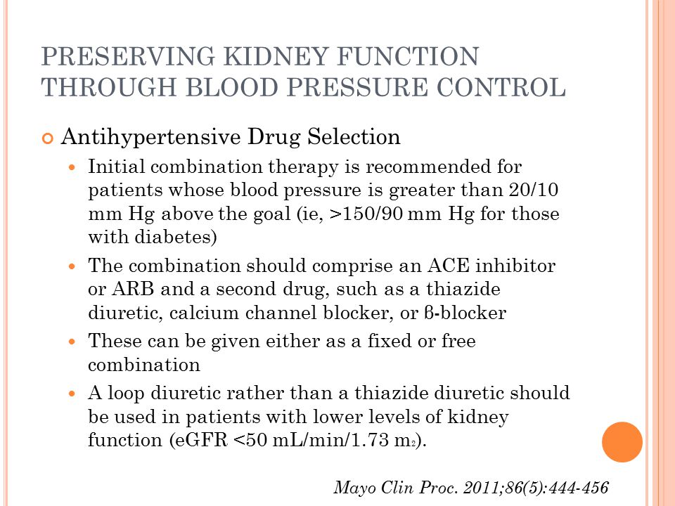 PRESERVING KIDNEY FUNCTION THROUGH BLOOD PRESSURE CONTROL Antihypertensive Drug Selection Initial combination therapy is recommended for patients whose blood pressure is greater than 20/10 mm Hg above the goal (ie, >150/90 mm Hg for those with diabetes) The combination should comprise an ACE inhibitor or ARB and a second drug, such as a thiazide diuretic, calcium channel blocker, or β-blocker These can be given either as a fixed or free combination A loop diuretic rather than a thiazide diuretic should be used in patients with lower levels of kidney function (eGFR <50 mL/min/1.73 m 2 ).