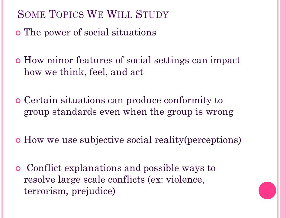 S OME T OPICS W E W ILL S TUDY The power of social situations How minor features of social settings can impact how we think, feel, and act Certain sit