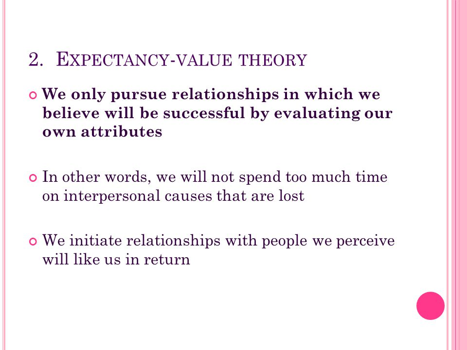2. E XPECTANCY - VALUE THEORY We only pursue relationships in which we believe will be successful by evaluating our own attributes In other words, we