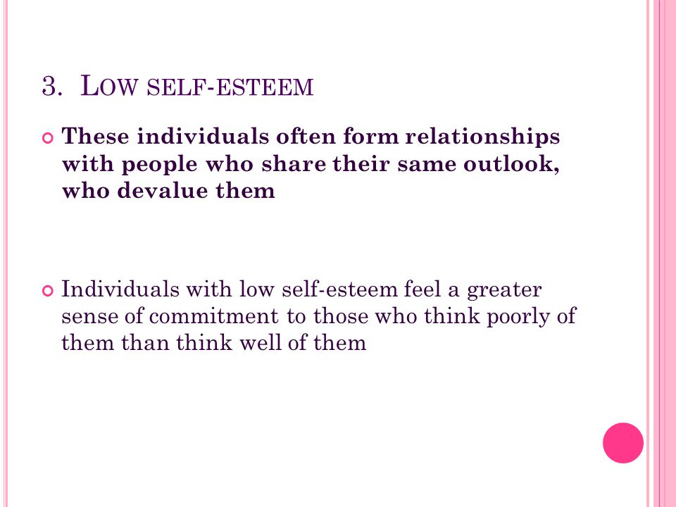 3. L OW SELF - ESTEEM These individuals often form relationships with people who share their same outlook, who devalue them Individuals with low self-