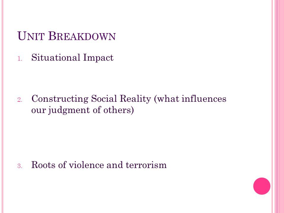 U NIT B REAKDOWN 1. Situational Impact 2. Constructing Social Reality (what influences our judgment of others) 3. Roots of violence and terrorism