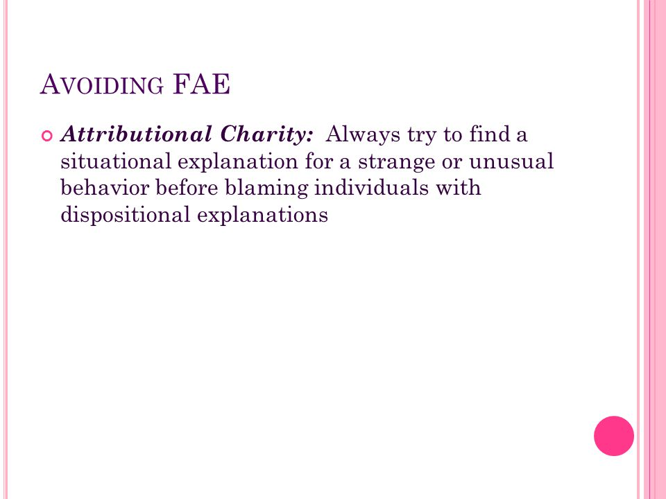 A VOIDING FAE Attributional Charity: Always try to find a situational explanation for a strange or unusual behavior before blaming individuals with di