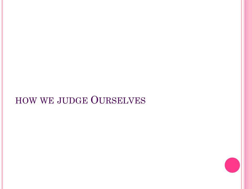 HOW WE JUDGE O URSELVES