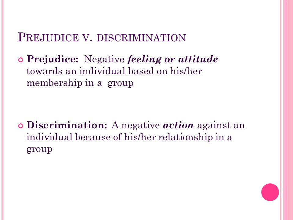 Prejudice: Negative feeling or attitude towards an individual based on his/her membership in a group Discrimination: A negative action against an indi