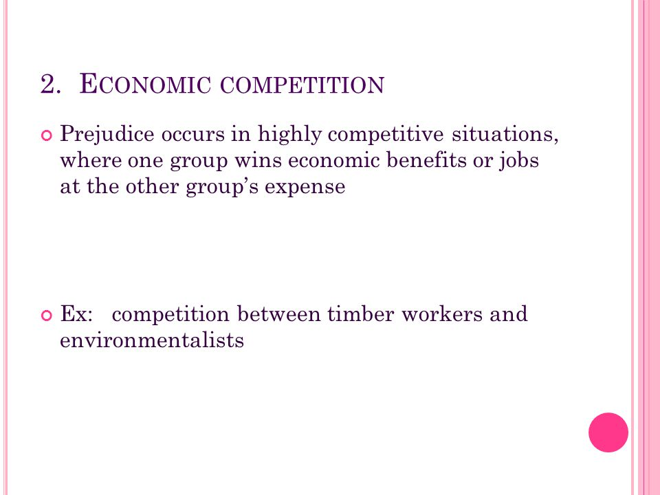2. E CONOMIC COMPETITION Prejudice occurs in highly competitive situations, where one group wins economic benefits or jobs at the other group's expens