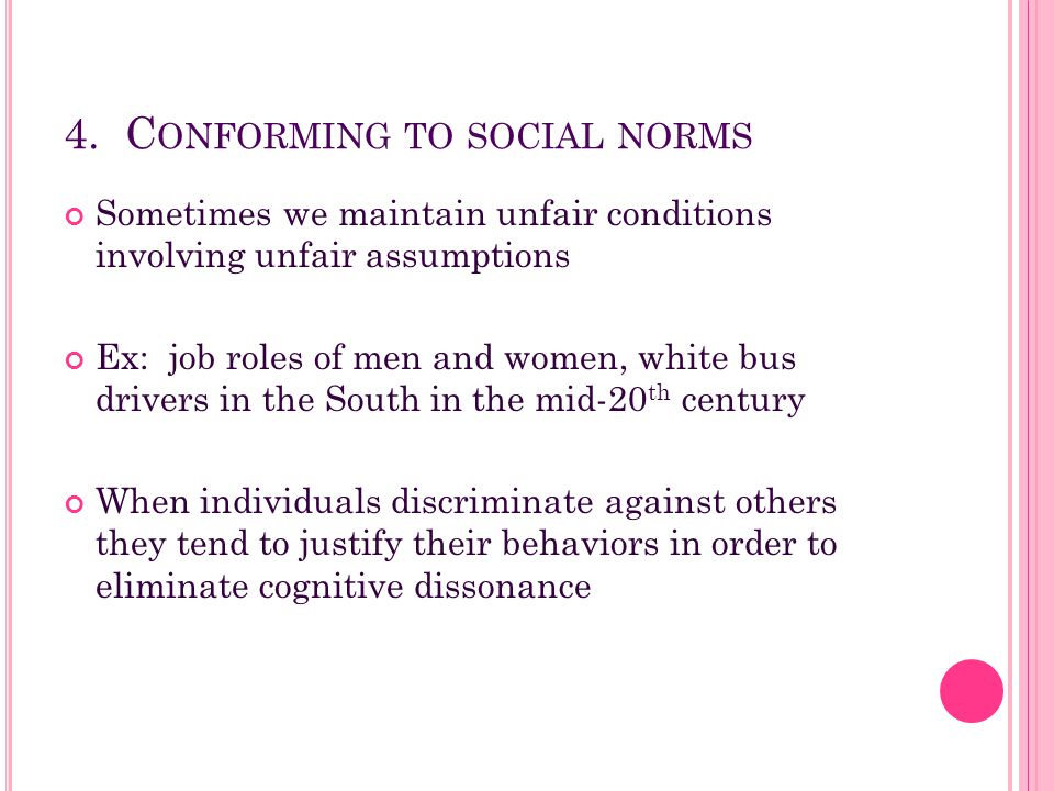 4. C ONFORMING TO SOCIAL NORMS Sometimes we maintain unfair conditions involving unfair assumptions Ex: job roles of men and women, white bus drivers