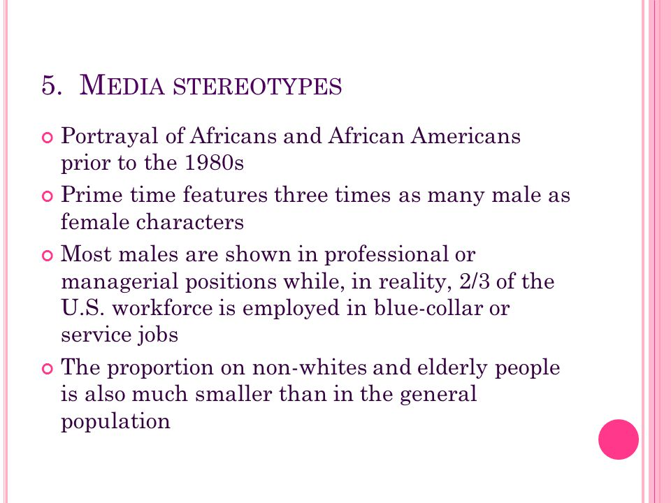 5. M EDIA STEREOTYPES Portrayal of Africans and African Americans prior to the 1980s Prime time features three times as many male as female characters