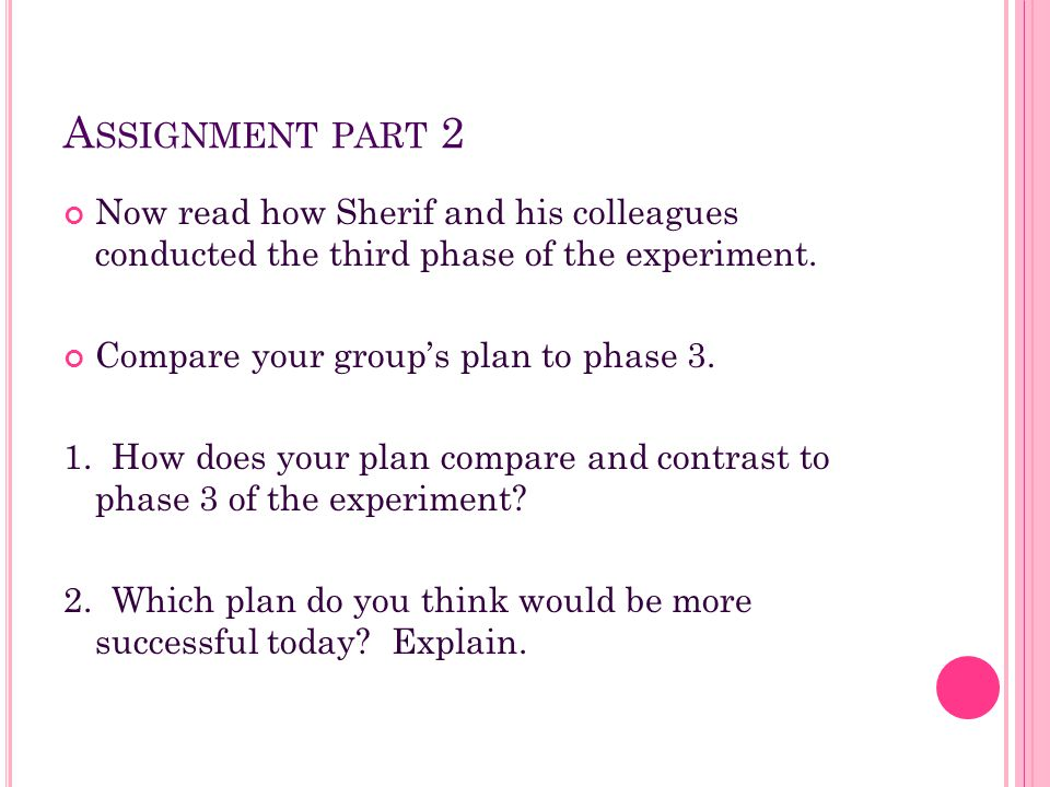 A SSIGNMENT PART 2 Now read how Sherif and his colleagues conducted the third phase of the experiment. Compare your group's plan to phase 3. 1. How do