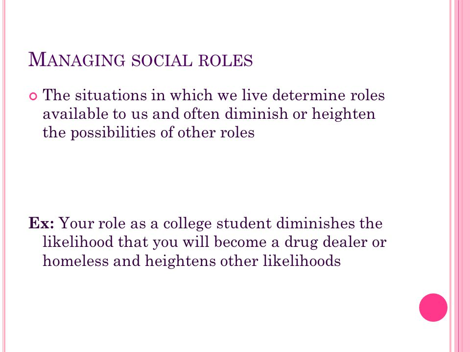 M ANAGING SOCIAL ROLES The situations in which we live determine roles available to us and often diminish or heighten the possibilities of other roles
