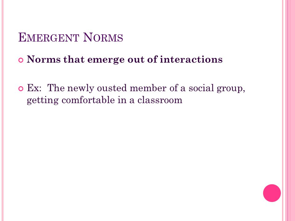 E MERGENT N ORMS Norms that emerge out of interactions Ex: The newly ousted member of a social group, getting comfortable in a classroom