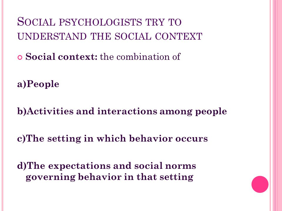 S OCIAL PSYCHOLOGISTS TRY TO UNDERSTAND THE SOCIAL CONTEXT Social context: the combination of a)People b)Activities and interactions among people c)Th