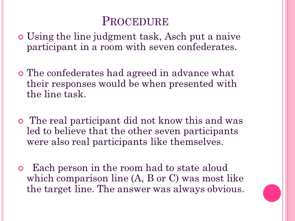 P ROCEDURE Using the line judgment task, Asch put a naive participant in a room with seven confederates. The confederates had agreed in advance what t