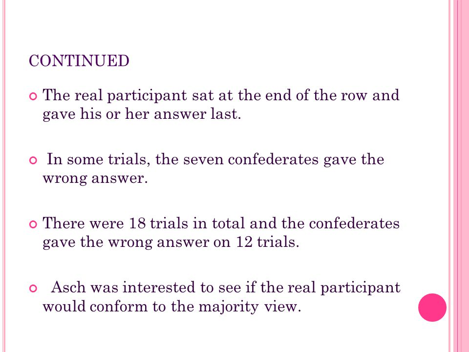 CONTINUED The real participant sat at the end of the row and gave his or her answer last. In some trials, the seven confederates gave the wrong answer