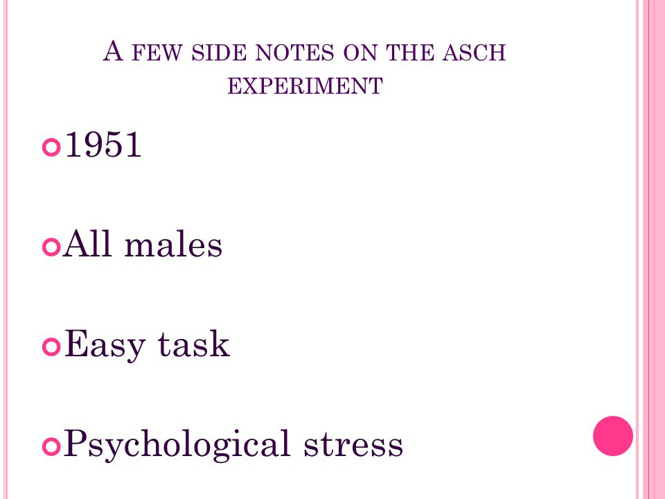 A FEW SIDE NOTES ON THE ASCH EXPERIMENT 1951 All males Easy task Psychological stress