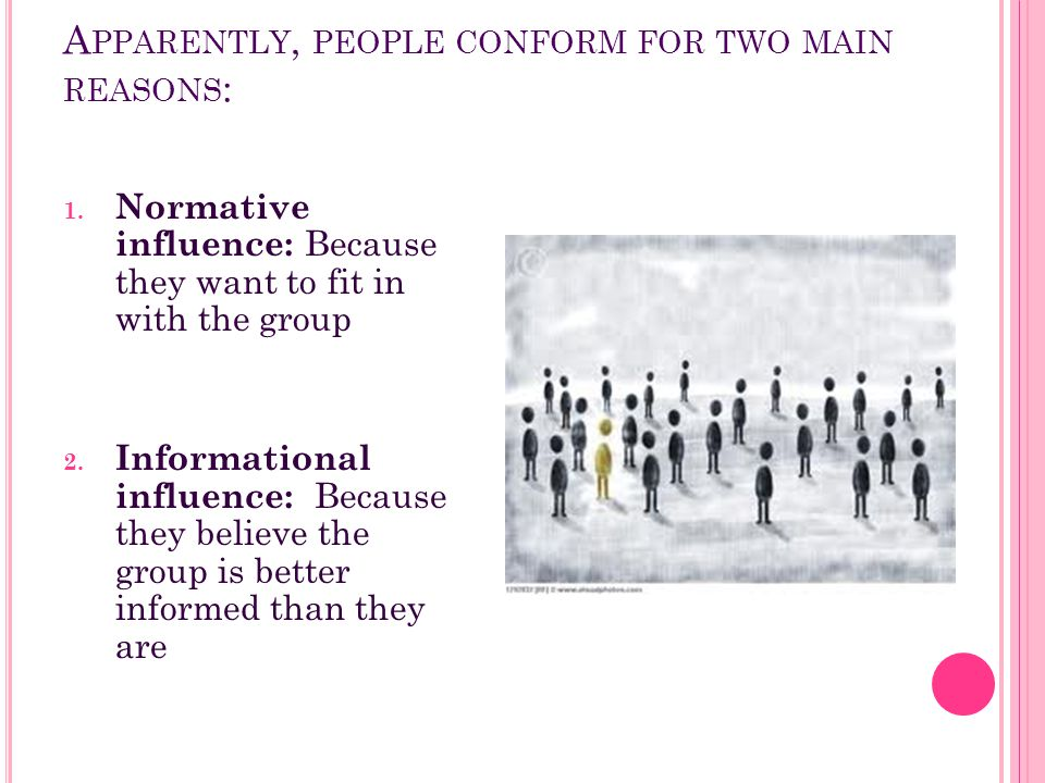 A PPARENTLY, PEOPLE CONFORM FOR TWO MAIN REASONS : 1. Normative influence: Because they want to fit in with the group 2. Informational influence: Beca