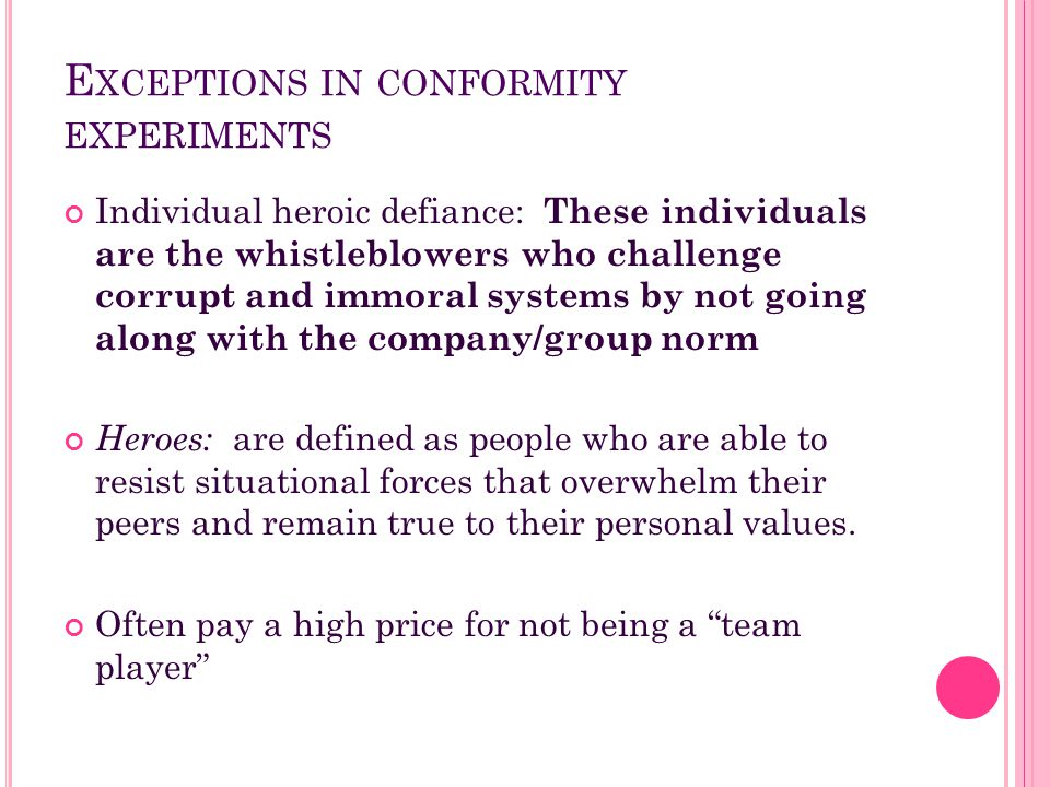 E XCEPTIONS IN CONFORMITY EXPERIMENTS Individual heroic defiance: These individuals are the whistleblowers who challenge corrupt and immoral systems b