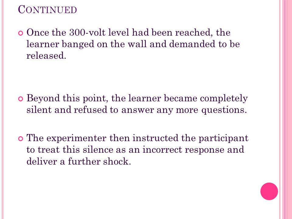 C ONTINUED Once the 300-volt level had been reached, the learner banged on the wall and demanded to be released. Beyond this point, the learner became