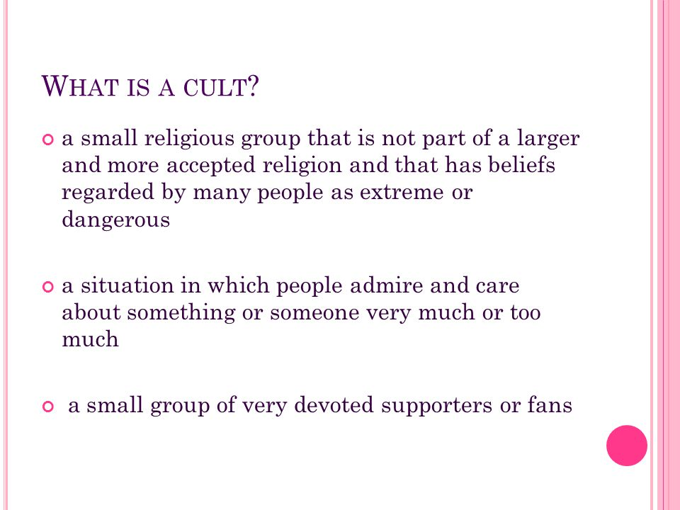 W HAT IS A CULT ? a small religious group that is not part of a larger and more accepted religion and that has beliefs regarded by many people as extr