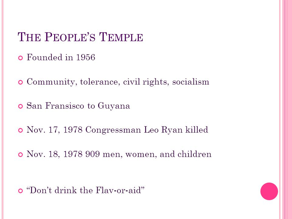 T HE P EOPLE ' S T EMPLE Founded in 1956 Community, tolerance, civil rights, socialism San Fransisco to Guyana Nov. 17, 1978 Congressman Leo Ryan kill