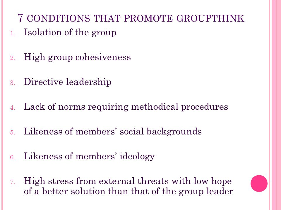 7 CONDITIONS THAT PROMOTE GROUPTHINK 1. Isolation of the group 2. High group cohesiveness 3. Directive leadership 4. Lack of norms requiring methodica