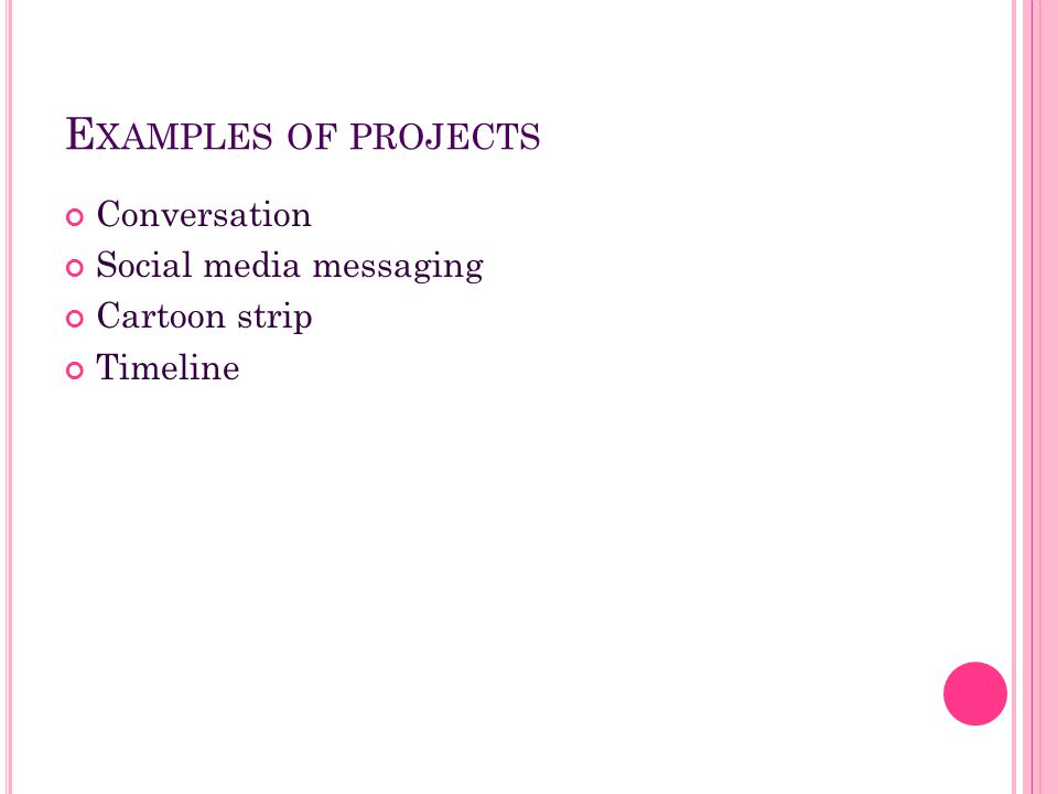 E XAMPLES OF PROJECTS Conversation Social media messaging Cartoon strip Timeline