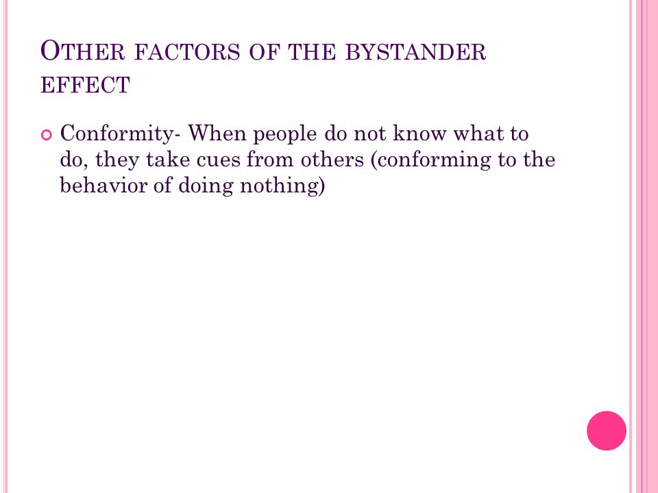 O THER FACTORS OF THE BYSTANDER EFFECT Conformity- When people do not know what to do, they take cues from others (conforming to the behavior of doing