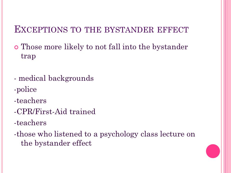 E XCEPTIONS TO THE BYSTANDER EFFECT Those more likely to not fall into the bystander trap - medical backgrounds -police -teachers -CPR/First-Aid train