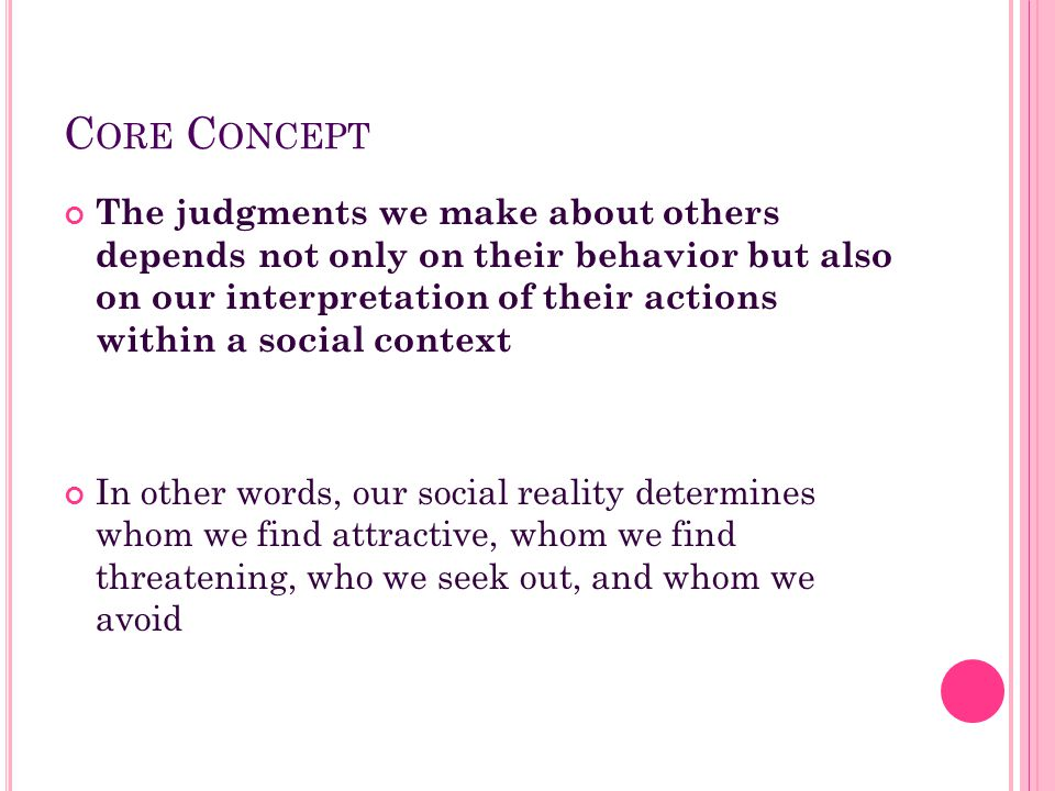 C ORE C ONCEPT The judgments we make about others depends not only on their behavior but also on our interpretation of their actions within a social c