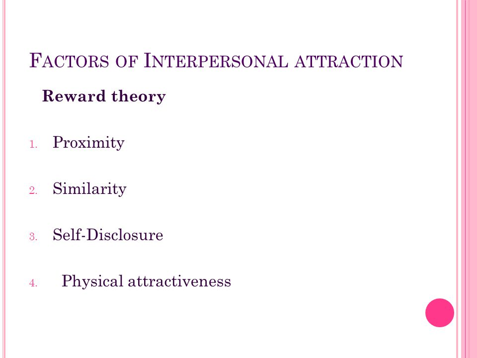 F ACTORS OF I NTERPERSONAL ATTRACTION Reward theory 1. Proximity 2. Similarity 3. Self-Disclosure 4. Physical attractiveness