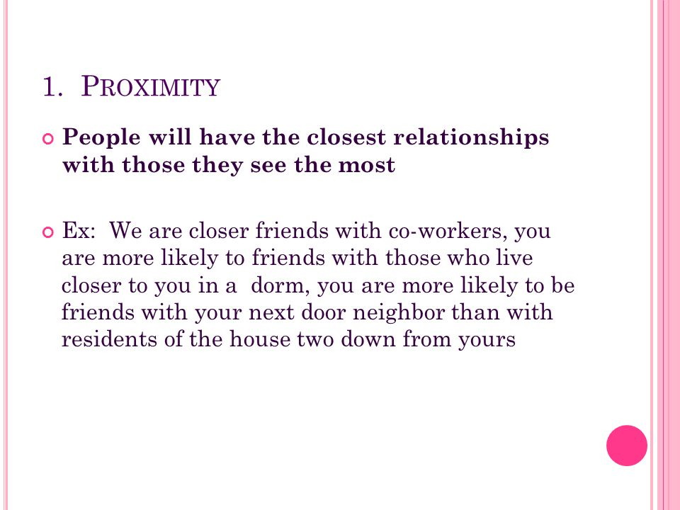 1. P ROXIMITY People will have the closest relationships with those they see the most Ex: We are closer friends with co-workers, you are more likely t
