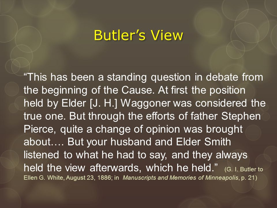 """Butler's View """"This has been a standing question in debate from the beginning of the Cause. At first the position held by Elder [J. H.] Waggoner was c"""