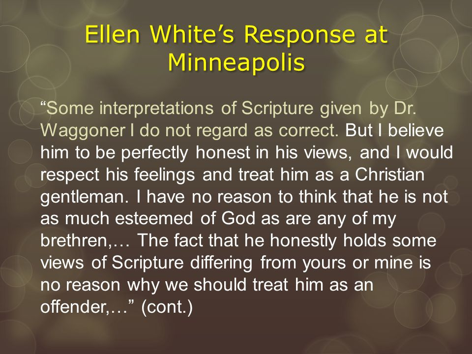 """Ellen White's Response at Minneapolis """"Some interpretations of Scripture given by Dr. Waggoner I do not regard as correct. But I believe him to be per"""