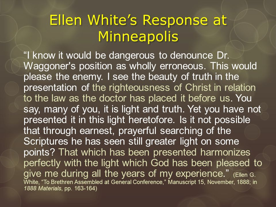 """Ellen White's Response at Minneapolis """"I know it would be dangerous to denounce Dr. Waggoner's position as wholly erroneous. This would please the ene"""