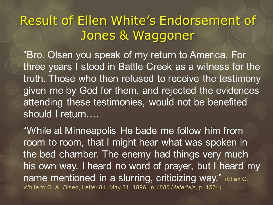 "Result of Ellen White's Endorsement of Jones & Waggoner ""Bro. Olsen you speak of my return to America. For three years I stood in Battle Creek as a wi"