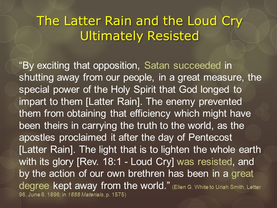 """The Latter Rain and the Loud Cry Ultimately Resisted """"By exciting that opposition, Satan succeeded in shutting away from our people, in a great measur"""