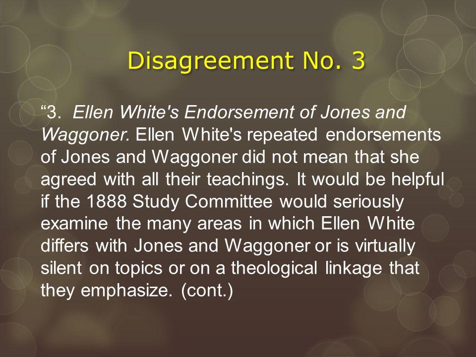 "Disagreement No. 3 ""3. Ellen White's Endorsement of Jones and Waggoner. Ellen White's repeated endorsements of Jones and Waggoner did not mean that sh"