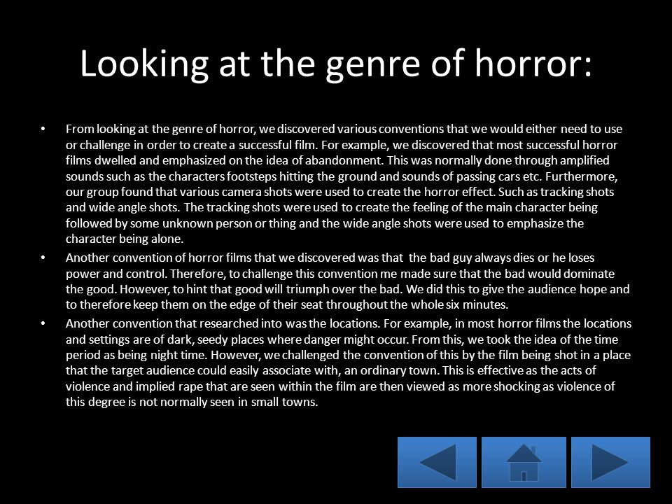 Looking at the genre of horror: From looking at the genre of horror, we discovered various conventions that we would either need to use or challenge in order to create a successful film.