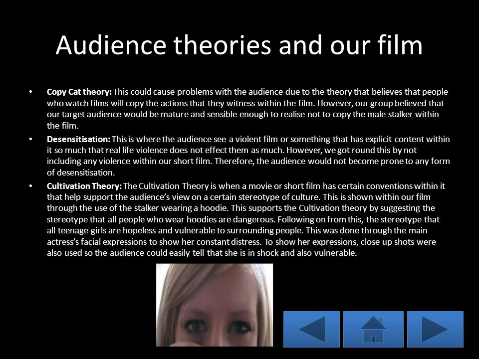 Audience theories and our film Copy Cat theory: This could cause problems with the audience due to the theory that believes that people who watch films will copy the actions that they witness within the film.