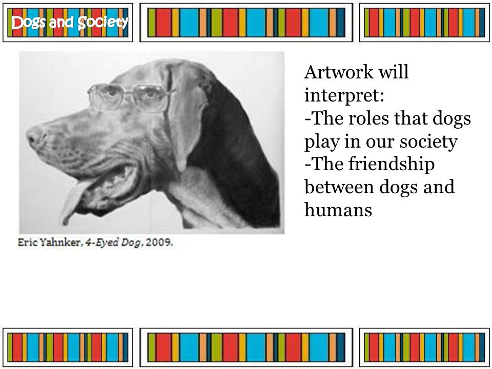 Artwork will interpret: -The roles that dogs play in our society -The friendship between dogs and humans
