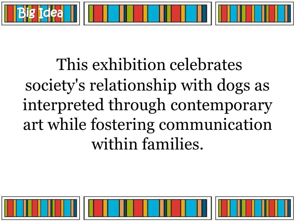This exhibition celebrates society's relationship with dogs as interpreted through contemporary art while fostering communication within families.