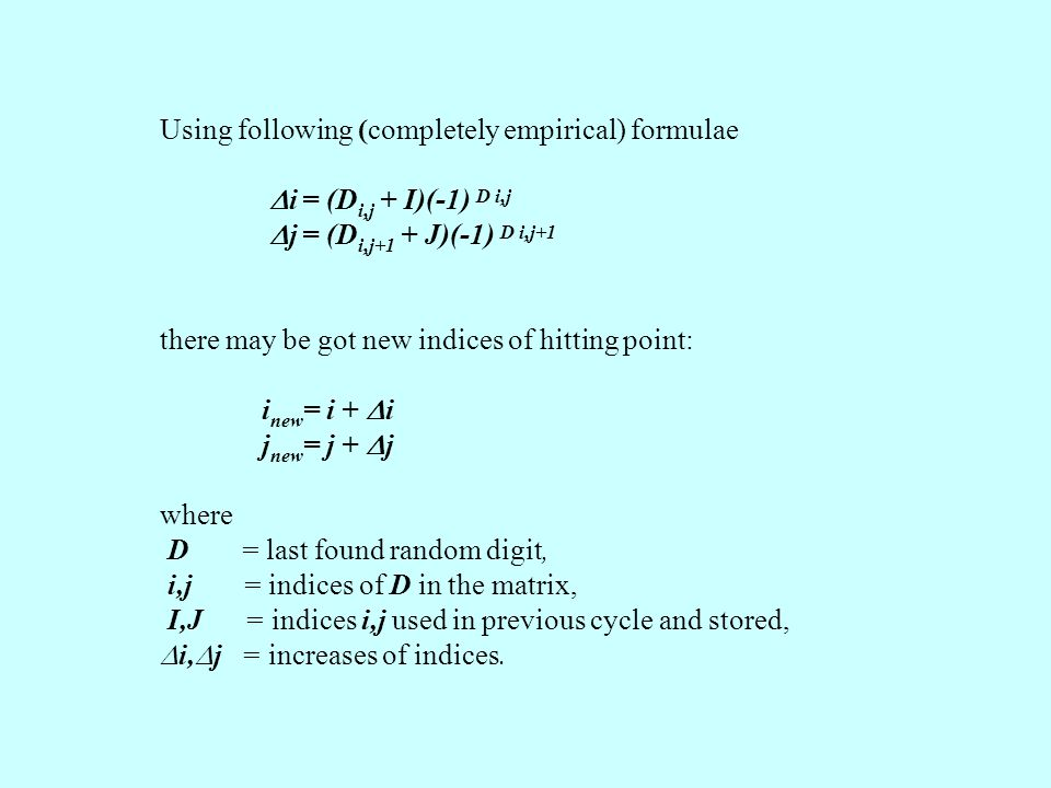 Using following (completely empirical) formulae  i = (D i,j + I)(-1) D i,j  j = (D i,j+1 + J)(-1) D i,j+1 there may be got new indices of hitting point: i new = i +  i j new = j +  j where D = last found random digit, i,j = indices of D in the matrix, I,J = indices i,j used in previous cycle and stored,  i,  j = increases of indices.