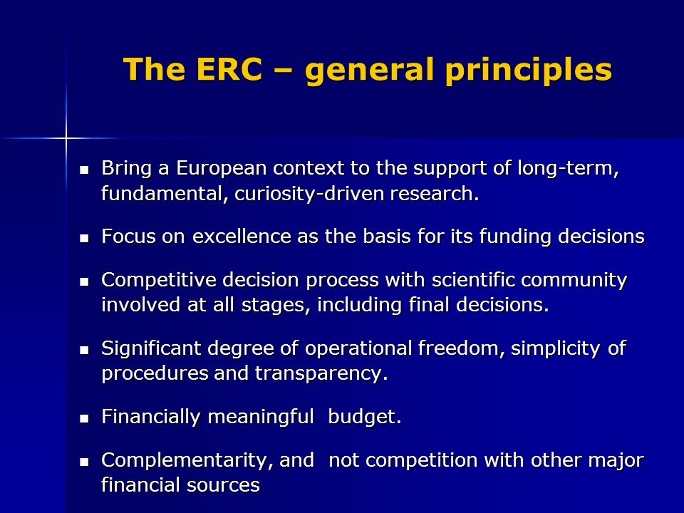 The ERC – general principles Bring a European context to the support of long-term, fundamental, curiosity-driven research. Bring a European context to