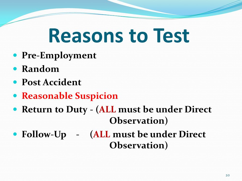 Reasons to Test Pre-Employment Random Post Accident Reasonable Suspicion Return to Duty - (ALL must be under Direct Observation) Follow-Up - (ALL must be under Direct Observation) 20
