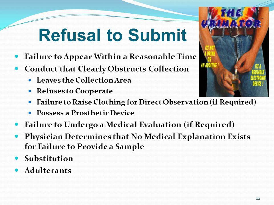 Refusal to Submit Failure to Appear Within a Reasonable Time Conduct that Clearly Obstructs Collection Leaves the Collection Area Refuses to Cooperate Failure to Raise Clothing for Direct Observation (if Required) Possess a Prosthetic Device Failure to Undergo a Medical Evaluation (if Required) Physician Determines that No Medical Explanation Exists for Failure to Provide a Sample Substitution Adulterants 22