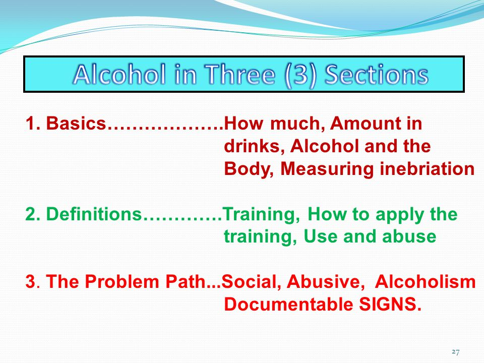 1. Basics……………….How much, Amount in drinks, Alcohol and the Body, Measuring inebriation 2.